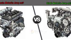 Benzinli ve Dizel Motorlu Araçlar Arasındaki Farklar Neler?